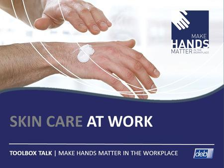 SKIN CARE AT WORK TOOLBOX TALK | MAKE HANDS MATTER IN THE WORKPLACE.