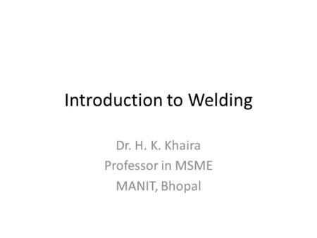 Introduction to Welding Dr. H. K. Khaira Professor in MSME MANIT, Bhopal.