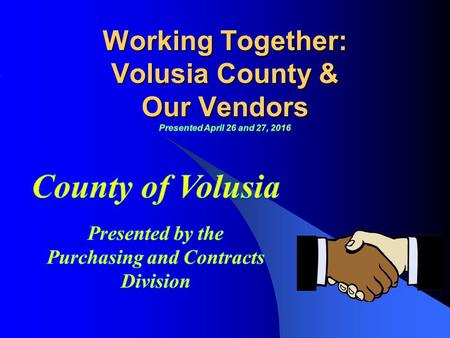 COMMUNICATION Communication is the key to success. You may ask where do I start? Who do I call? www.volusia.org/purchasing 4/14/2016 2 Doing Business.