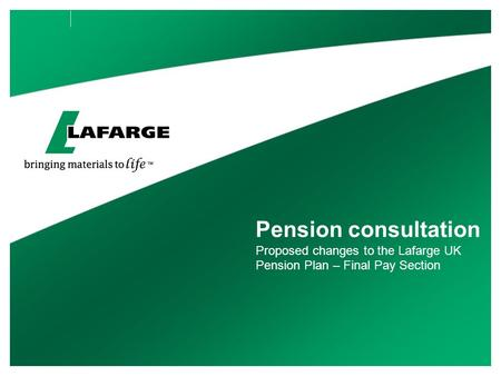 Pension consultation Proposed changes to the Lafarge UK Pension Plan – Final Pay Section.