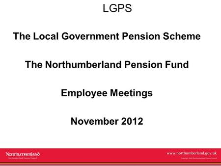 Www.northumberland.gov.uk Copyright 2009 Northumberland County Council LGPS The Local Government Pension Scheme The Northumberland Pension Fund Employee.