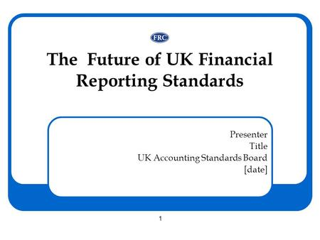 1 The Future of UK Financial Reporting Standards Presenter Title UK Accounting Standards Board [date]