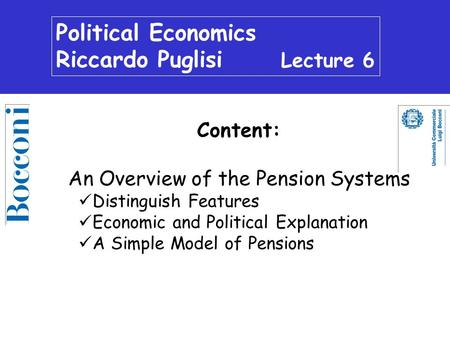 Political Economics Riccardo Puglisi Lecture 6 Content: An Overview of the Pension Systems Distinguish Features Economic and Political Explanation A Simple.
