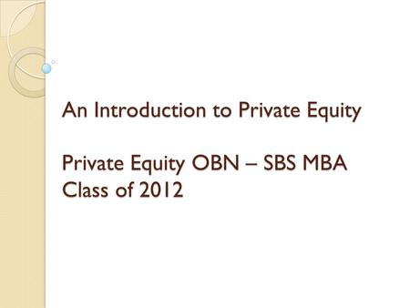 An Introduction to Private Equity Private Equity OBN – SBS MBA Class of 2012.