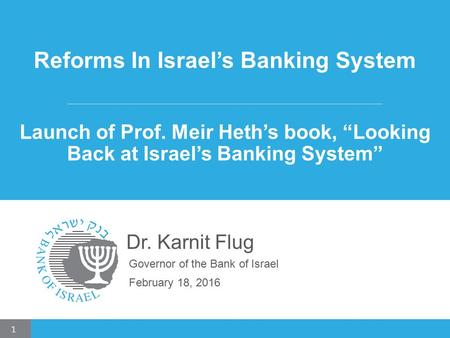 "Reforms In Israel's Banking System Launch of Prof. Meir Heth's book, ""Looking Back at Israel's Banking System"" Dr. Karnit Flug Governor of the Bank of."