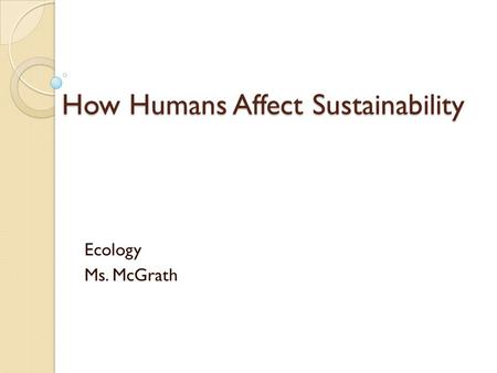 How Humans Affect Sustainability Ecology Ms. McGrath.