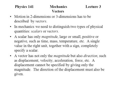 Physics 141Mechanics Lecture 3 Vectors Motion in 2-dimensions or 3-dimensions has to be described by vectors. In mechanics we need to distinguish two types.