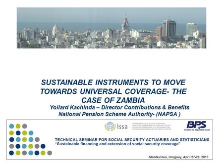 SUSTAINABLE INSTRUMENTS TO MOVE TOWARDS UNIVERSAL COVERAGE- THE CASE OF ZAMBIA Yollard Kachinda – Director Contributions & Benefits National Pension Scheme.