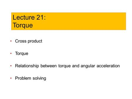 Cross product Torque Relationship between torque and angular acceleration Problem solving Lecture 21: Torque.