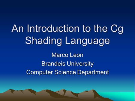 An Introduction to the Cg Shading Language Marco Leon Brandeis University Computer Science Department.