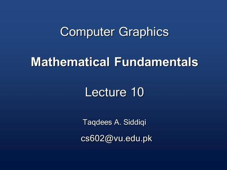 Computer Graphics Mathematical Fundamentals Lecture 10 Taqdees A. Siddiqi