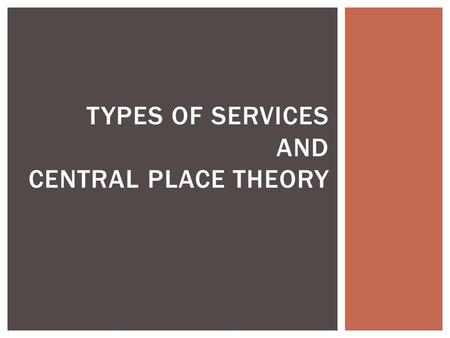 TYPES OF SERVICES AND CENTRAL PLACE THEORY.  Which sector of the economy?  Generate more than 2/3 of GDP in developed countries  Consumer Services.