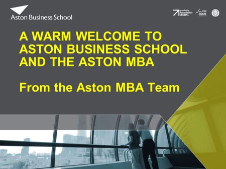A WARM WELCOME TO ASTON BUSINESS SCHOOL AND THE ASTON MBA From the Aston MBA Team.