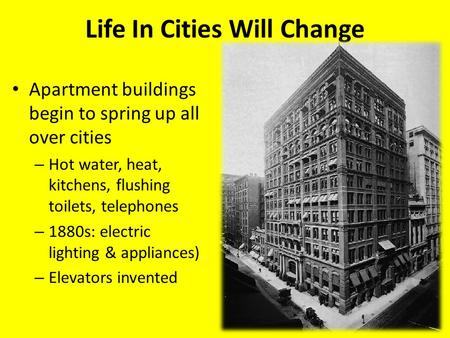 Life In Cities Will Change Apartment buildings begin to spring up all over cities – Hot water, heat, kitchens, flushing toilets, telephones – 1880s: electric.