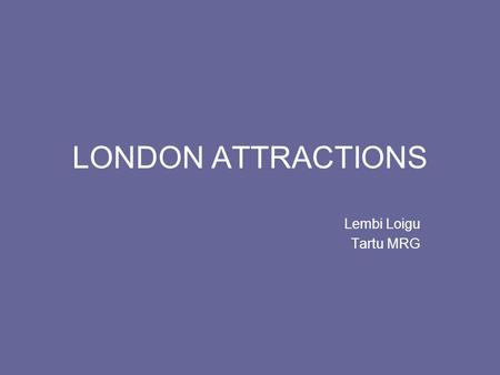 LONDON ATTRACTIONS Lembi Loigu Tartu MRG. The Palace of Westminster Commonly known as the Houses of Parliament The meeting place of the House of Lords.