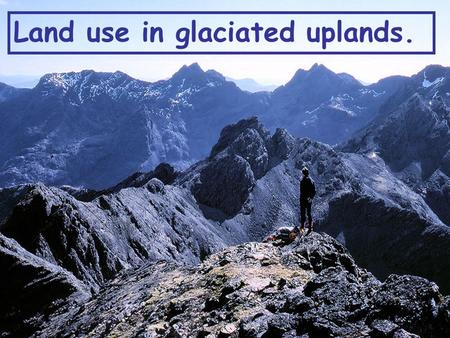 Land use in glaciated uplands.. The Glaciated uplands can be used in many different ways. Take 2 minutes and write down any that you can think of. Write.
