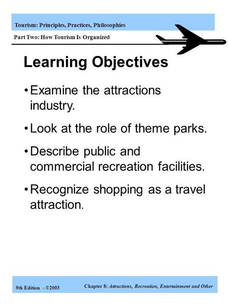 Tourism: Principles, Practices, Philosophies 9th Edition - ©2003 Learning Objectives Examine the attractions industry. Look at the role of theme parks.