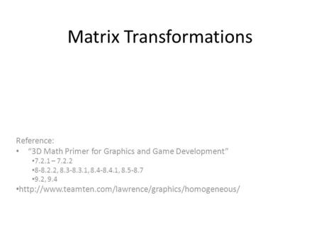 "Matrix Transformations Reference: ""3D Math Primer for Graphics and Game Development"" 7.2.1 – 7.2.2 8-8.2.2, 8.3-8.3.1, 8.4-8.4.1, 8.5-8.7 9.2, 9.4"