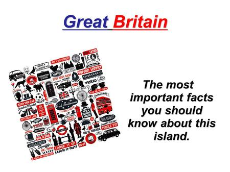 Great Britain The most important facts you should know about this island.