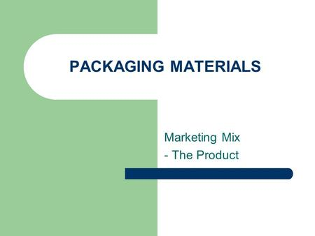 PACKAGING MATERIALS Marketing Mix - The Product. Packaging The material used to contain, protect, and promote a product. Communicates information about.