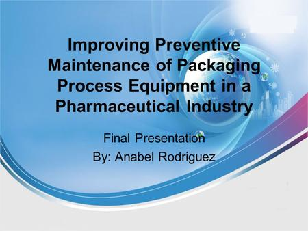 Improving Preventive Maintenance of Packaging Process Equipment in a Pharmaceutical Industry Final Presentation By: Anabel Rodriguez.