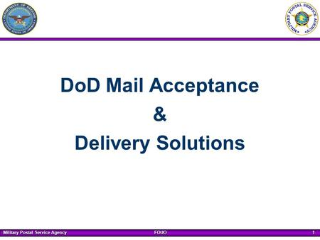 Military Postal Service Agency FOUO 1 DoD Mail Acceptance & Delivery Solutions.