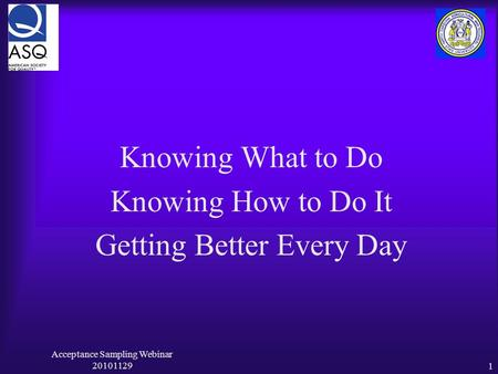 Acceptance Sampling Webinar 201011291 Knowing What to Do Knowing How to Do It Getting Better Every Day.