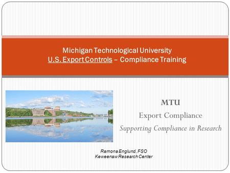 MTU Export Compliance Supporting Compliance in Research Michigan Technological University U.S. Export Controls – Compliance Training Ramona Englund, FSO.