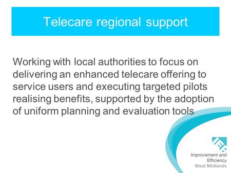 Telecare regional support Working with local authorities to focus on delivering an enhanced telecare offering to service users and executing targeted pilots.