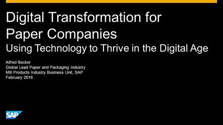 Digital Transformation for Paper Companies Using Technology to Thrive in the Digital Age Alfred Becker Global Lead Paper and Packaging Industry Mill Products.