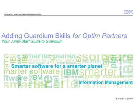 © 2010 IBM Corporation Information Management Adding Guardium Skills for Optim Partners Your Jump-Start Guide to Guardium Your jump-start guide to adding.