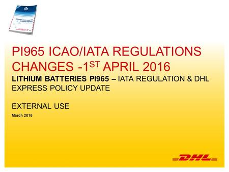 Pi965 icao/iata regulations Changes -1st April 2016 lithium batteries PI965 – IATA regulation & DHL EXPRESS policy update External use March 2016.