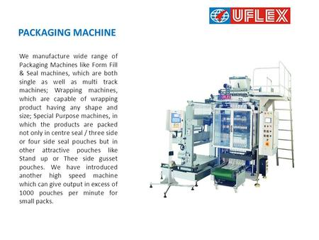 PACKAGING MACHINE We manufacture wide range of Packaging Machines like Form Fill & Seal machines, which are both single as well as multi track machines;