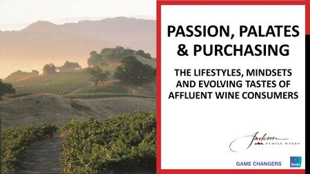 © 2015 Ipsos. 1 1 1 1 1 PASSION, PALATES & PURCHASING THE LIFESTYLES, MINDSETS AND EVOLVING TASTES OF AFFLUENT WINE CONSUMERS.