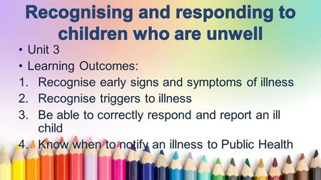 Www.free-ppt-templates.com Unit 3 Learning Outcomes: 1.Recognise early signs and symptoms of illness 2.Recognise triggers to illness 3.Be able to correctly.