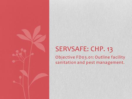 Objective FD03.01: Outline facility sanitation and pest management. SERVSAFE: CHP. 13.