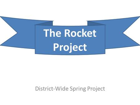 District-Wide Spring Project The Rocket Project. Goal To apply Newton's Laws of Motion using engineering.