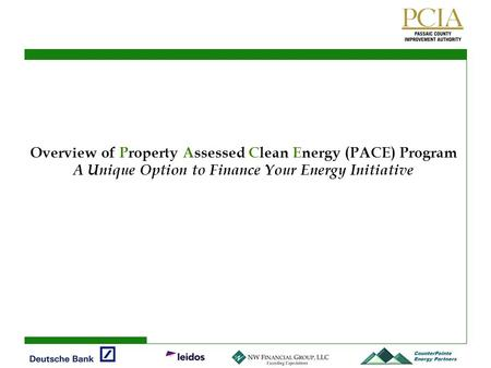 Overview of Property Assessed Clean Energy (PACE) Program A Unique Option to Finance Your Energy Initiative.