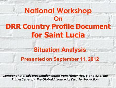 National Workshop On DRR Country Profile Document for Saint Lucia Situation Analysis Presented on September 11, 2012 Components of this presentation came.