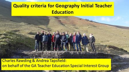 Quality criteria for Geography Initial Teacher Education Charles Rawding & Andrea Tapsfield: on behalf of the GA Teacher Education Special Interest Group.