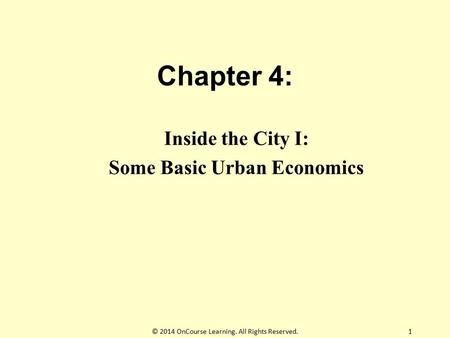 Chapter 4: Inside the City I: Some Basic Urban Economics 1© 2014 OnCourse Learning. All Rights Reserved.