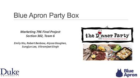 Blue Apron Party Box Marketing 796 Final Project Section 302, Team 6 Emily Wu, Robert Benbow, Alyssa Gaughen, Sungjun Lee, Vikramjeet Singh 1.