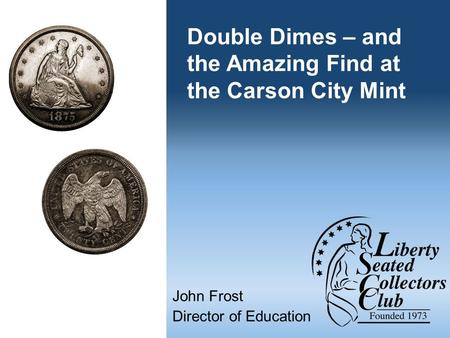 Double Dimes – and the Amazing Find at the Carson City Mint John Frost Director of Education.