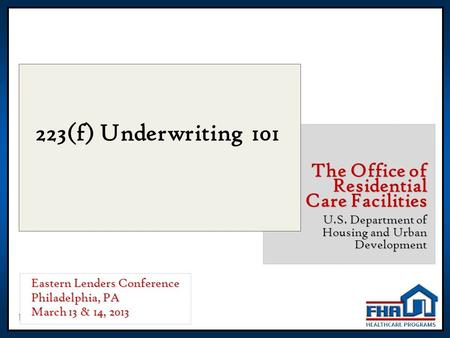 1 223(f) Underwriting 101 The Office of Residential Care Facilities U.S. Department of Housing and Urban Development Eastern Lenders Conference Philadelphia,