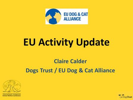EU Activity Update Claire Calder Dogs Trust / EU Dog & Cat Alliance.