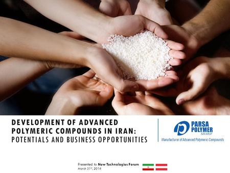 Manufacturer of Advanced Polymeric Compounds DEVELOPMENT OF ADVANCED POLYMERIC COMPOUNDS IN IRAN: POTENTIALS AND BUSINESS OPPORTUNITIES Presented to New.