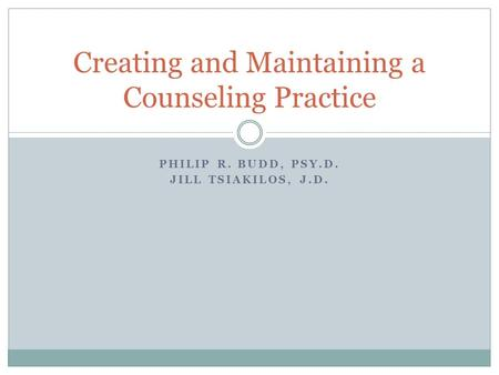 PHILIP R. BUDD, PSY.D. JILL TSIAKILOS, J.D. Creating and Maintaining a Counseling Practice.