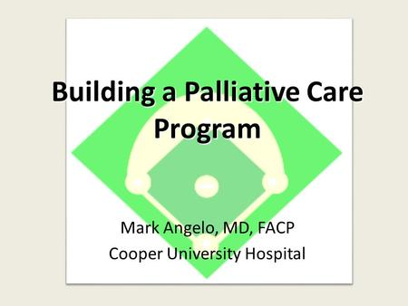Building a Palliative Care Program Mark Angelo, MD, FACP Cooper University Hospital.