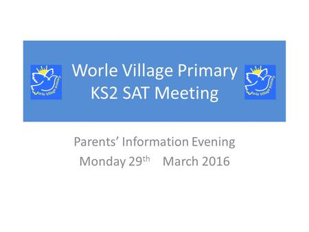 Worle Village Primary KS2 SAT Meeting Parents' Information Evening Monday 29 th March 2016.