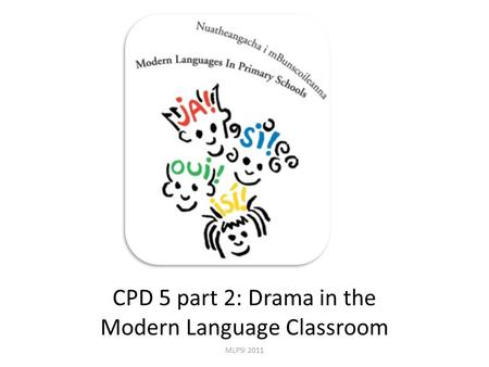 CPD 5 part 2: Drama in the Modern Language Classroom MLPSI 2011.